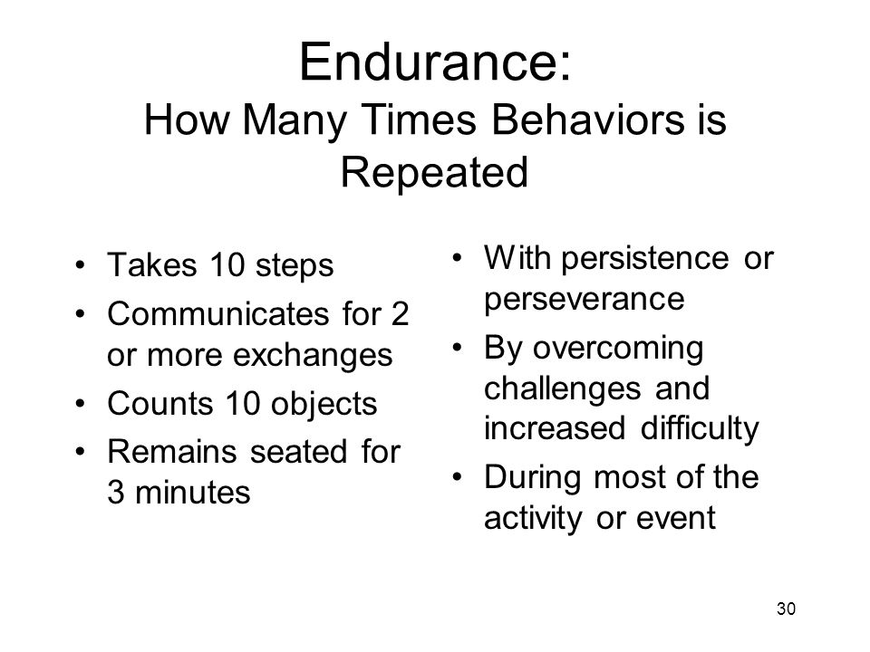 30 Endurance: How Many Times Behaviors is Repeated Takes 10 steps Communicates for 2 or more exchanges Counts 10 objects Remains seated for 3 minutes With persistence or perseverance By overcoming challenges and increased difficulty During most of the activity or event