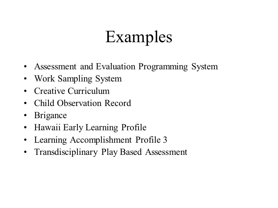 Examples Assessment and Evaluation Programming System Work Sampling System Creative Curriculum Child Observation Record Brigance Hawaii Early Learning Profile Learning Accomplishment Profile 3 Transdisciplinary Play Based Assessment