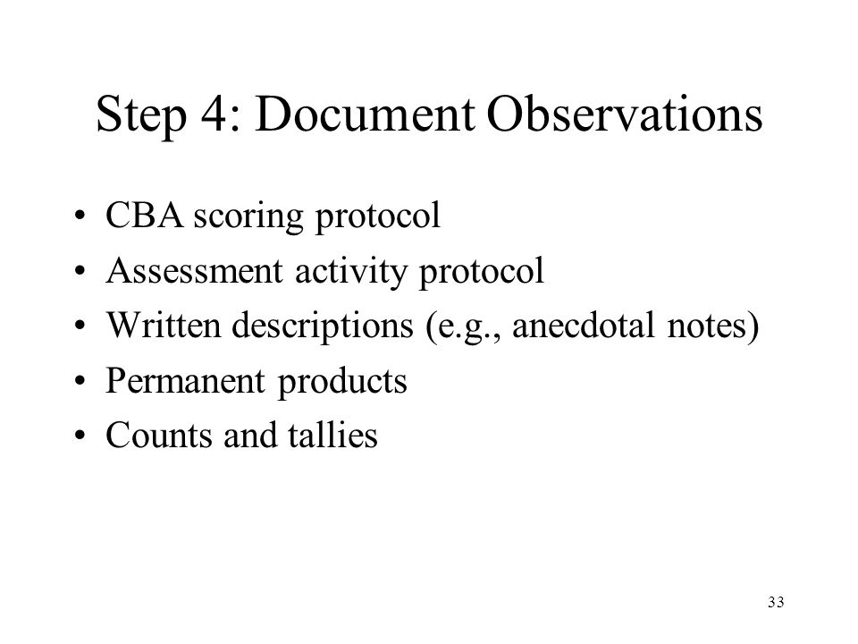 Step 4: Document Observations CBA scoring protocol Assessment activity protocol Written descriptions (e.g., anecdotal notes) Permanent products Counts and tallies 33