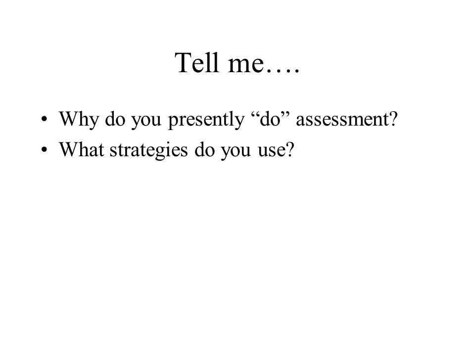 Tell me…. Why do you presently do assessment What strategies do you use