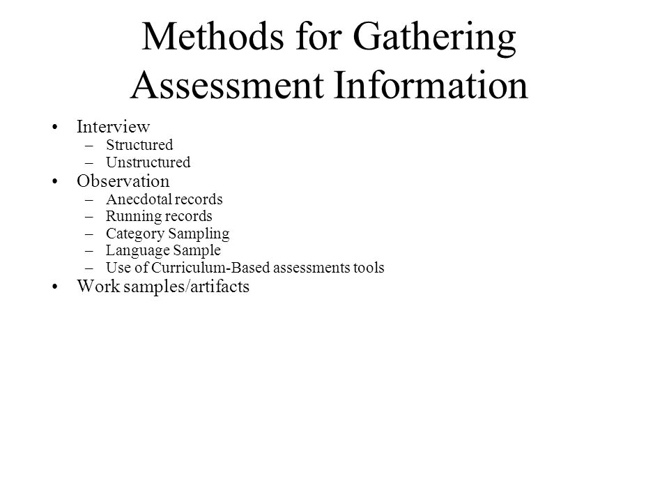 Methods for Gathering Assessment Information Interview –Structured –Unstructured Observation –Anecdotal records –Running records –Category Sampling –Language Sample –Use of Curriculum-Based assessments tools Work samples/artifacts
