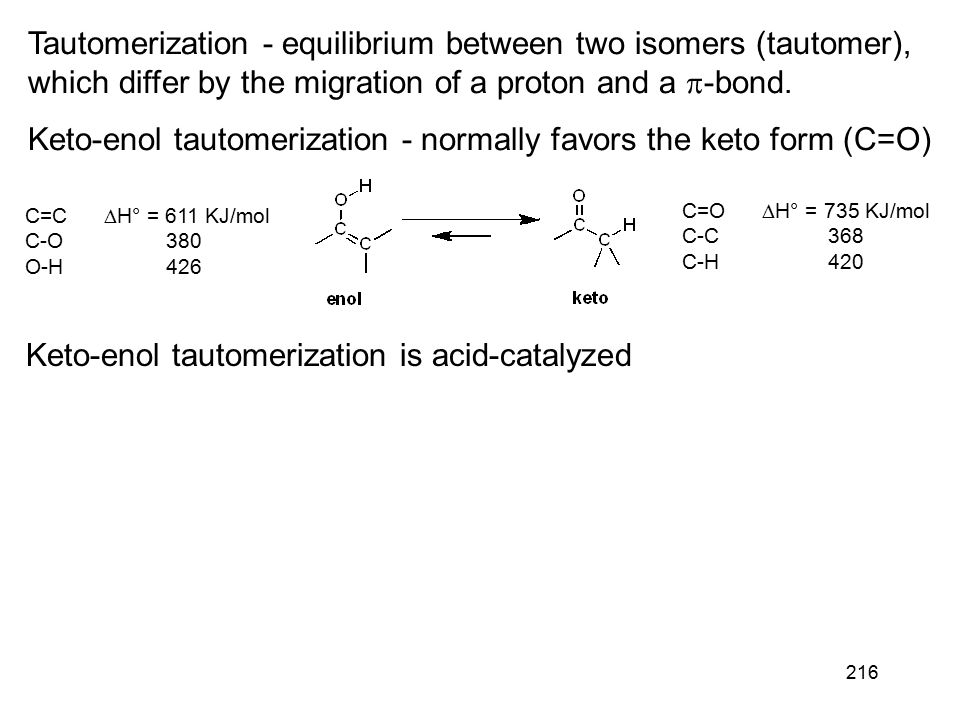 216 Tautomerization - equilibrium between two isomers (tautomer), which differ by the migration of a proton and a  -bond. Keto-enol tautomerization -