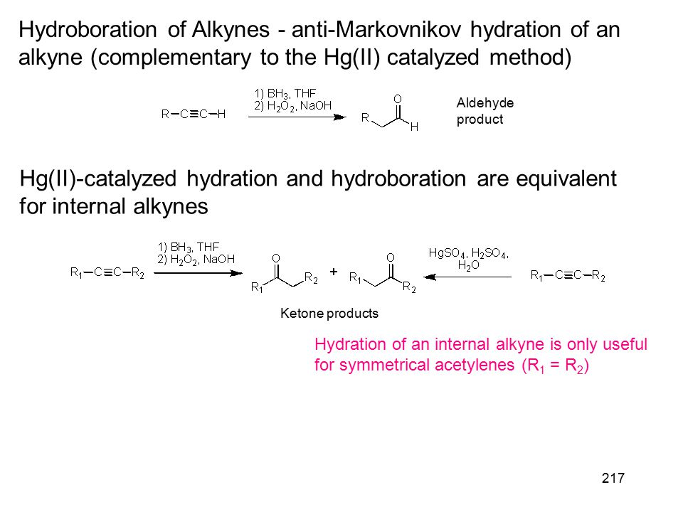217 Hydroboration of Alkynes - anti-Markovnikov hydration of an alkyne (complementary to the Hg(II) catalyzed method) Aldehyde product Hg(II)-catalyzed hydration and hydroboration are equivalent for internal alkynes Hydration of an internal alkyne is only useful for symmetrical acetylenes (R 1 = R 2 ) Ketone products