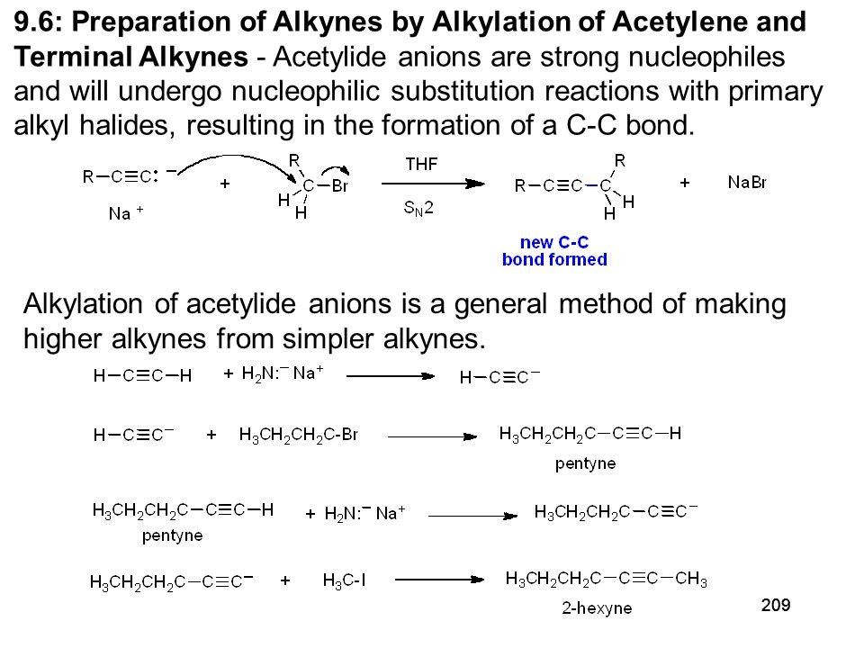 209 9.6: Preparation of Alkynes by Alkylation of Acetylene and Terminal Alkynes - Acetylide anions are strong nucleophiles and will undergo nucleophilic substitution reactions with primary alkyl halides, resulting in the formation of a C-C bond.