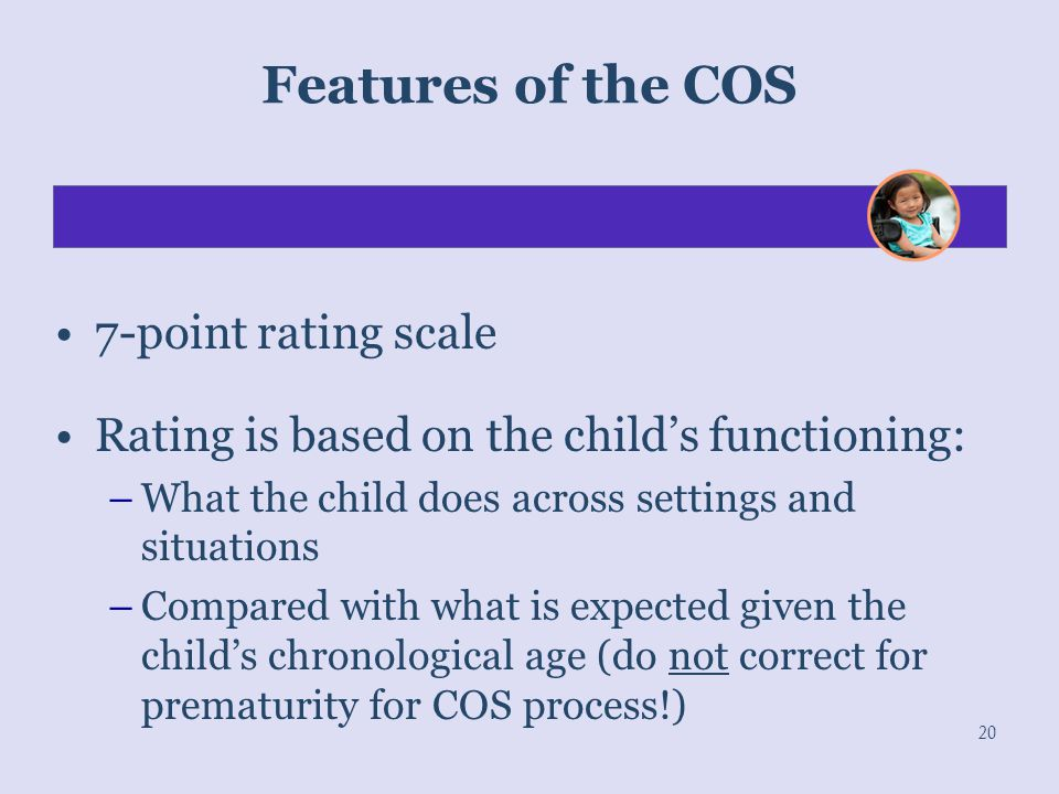 Features of the COS 7-point rating scale Rating is based on the child's functioning: –What the child does across settings and situations –Compared wit