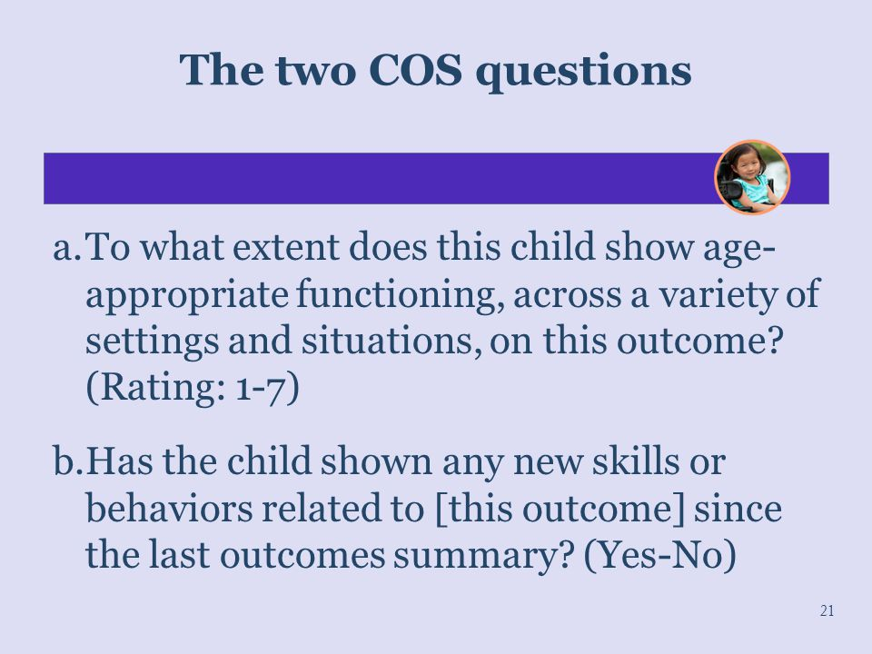 The two COS questions a.To what extent does this child show age- appropriate functioning, across a variety of settings and situations, on this outcome