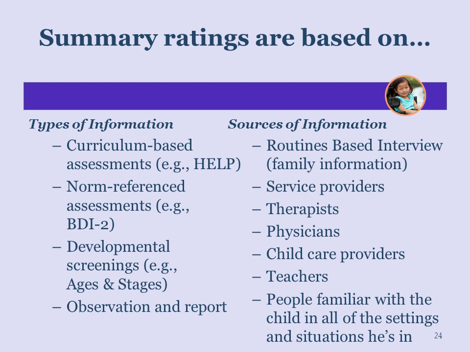Summary ratings are based on… Types of Information –Curriculum-based assessments (e.g., HELP) –Norm-referenced assessments (e.g., BDI-2) –Developmenta
