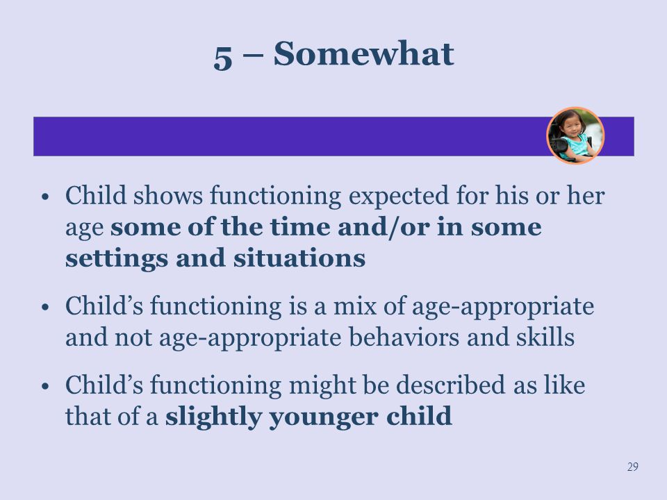 29 5 – Somewhat Child shows functioning expected for his or her age some of the time and/or in some settings and situations Child's functioning is a m