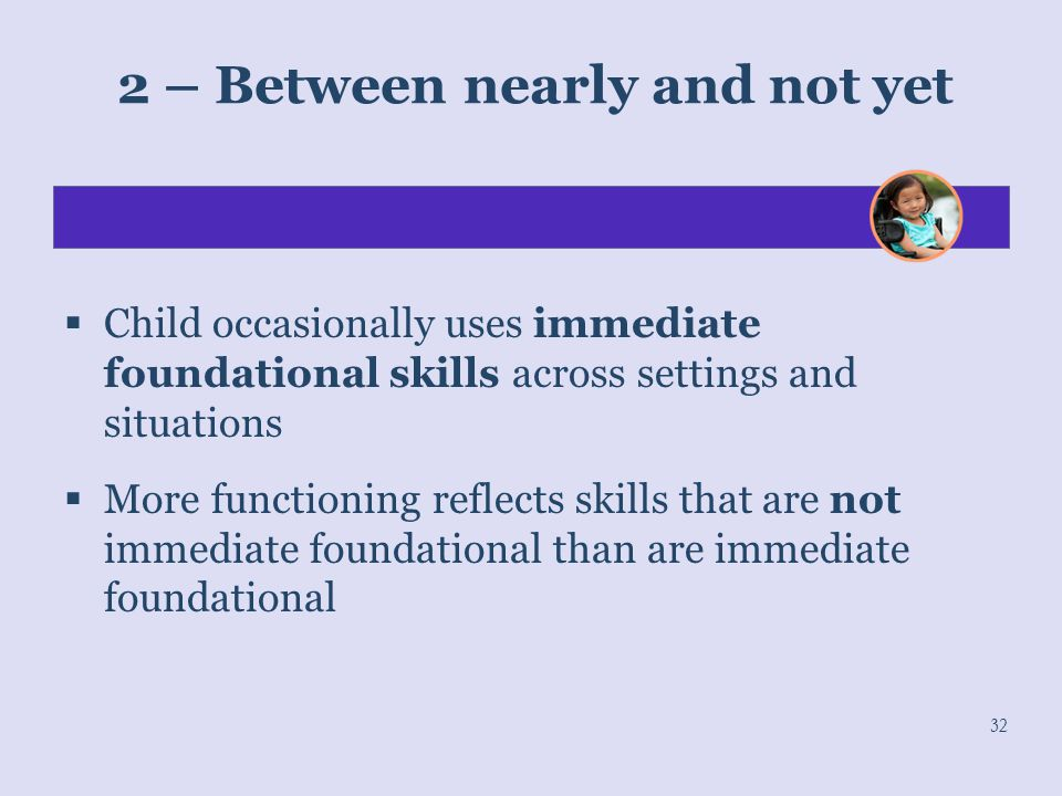 32 2 – Between nearly and not yet  Child occasionally uses immediate foundational skills across settings and situations  More functioning reflects s