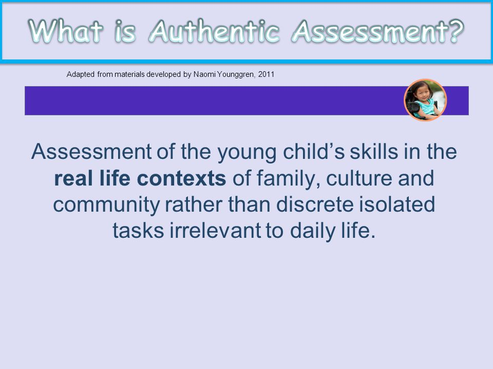 Assessment of the young child's skills in the real life contexts of family, culture and community rather than discrete isolated tasks irrelevant to da
