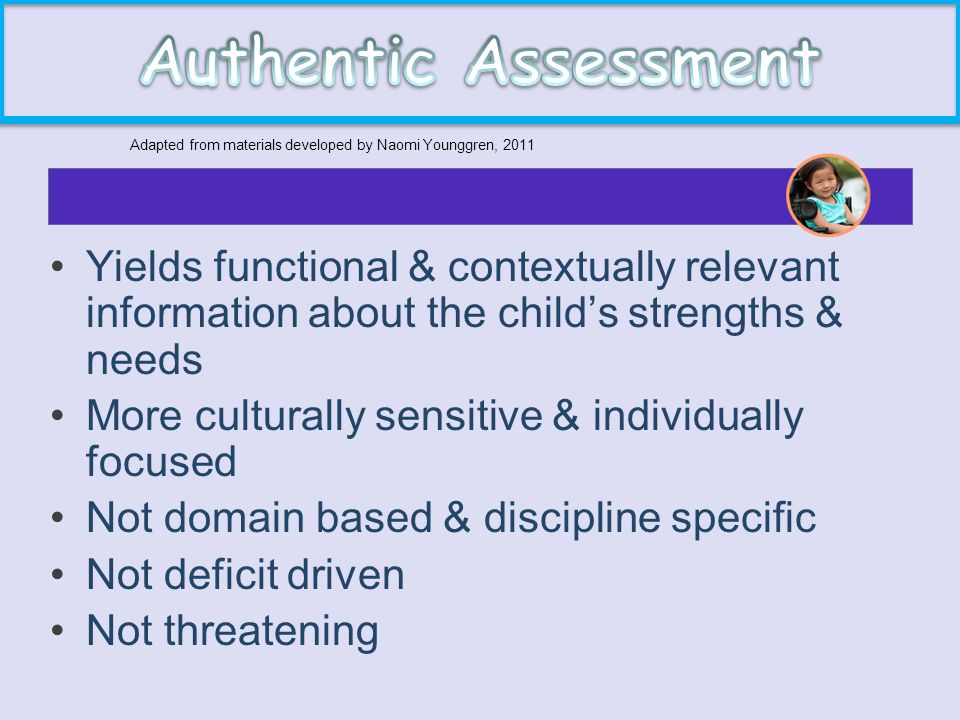 Yields functional & contextually relevant information about the child's strengths & needs More culturally sensitive & individually focused Not domain