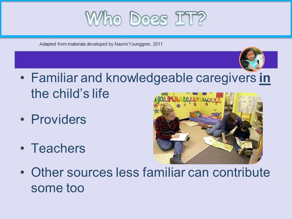 Familiar and knowledgeable caregivers in the child's life Providers Teachers Other sources less familiar can contribute some too Adapted from material