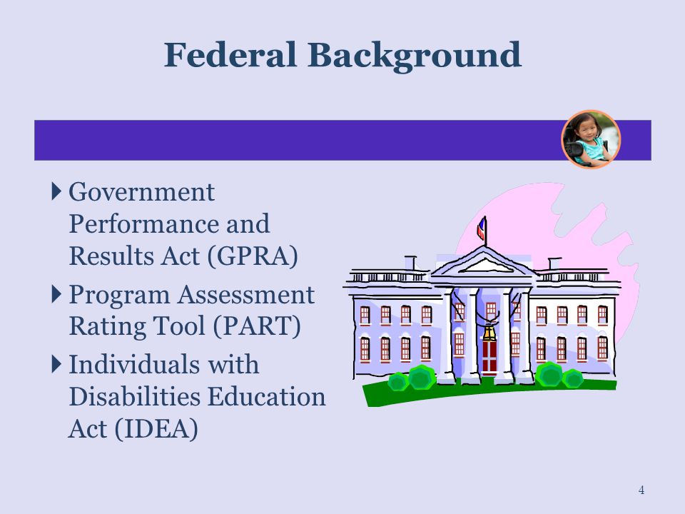  Government Performance and Results Act (GPRA)  Program Assessment Rating Tool (PART)  Individuals with Disabilities Education Act (IDEA) 4 Federal