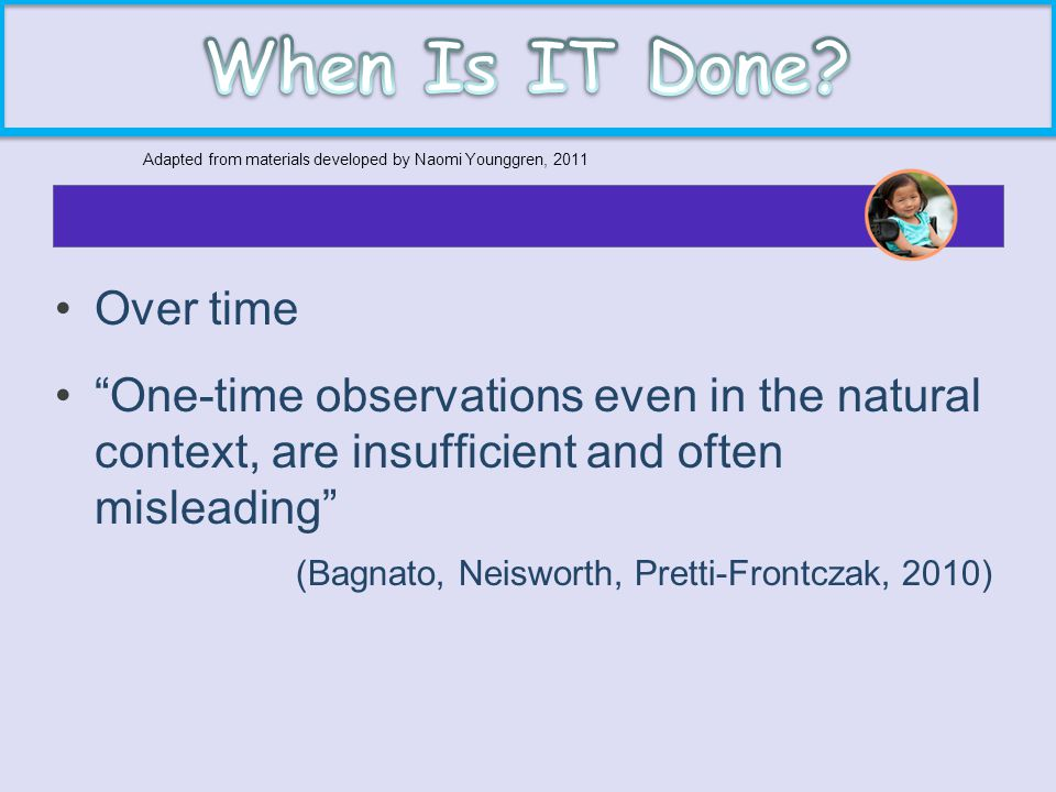 "Over time ""One-time observations even in the natural context, are insufficient and often misleading"" (Bagnato, Neisworth, Pretti-Frontczak, 2010) Adap"