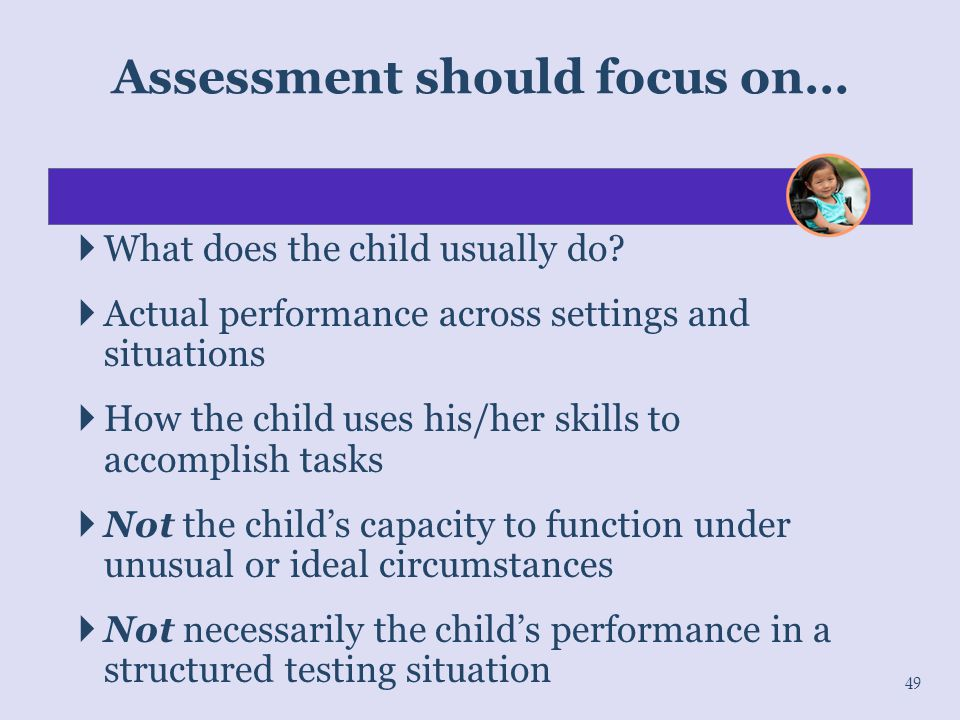  What does the child usually do?  Actual performance across settings and situations  How the child uses his/her skills to accomplish tasks  Not th