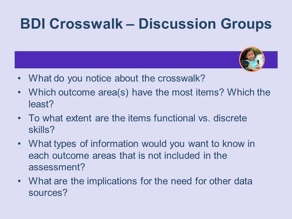 BDI Crosswalk – Discussion Groups What do you notice about the crosswalk? Which outcome area(s) have the most items? Which the least? To what extent a