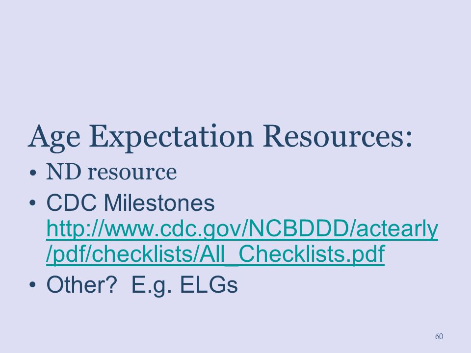 Age Expectation Resources: ND resource CDC Milestones http://www.cdc.gov/NCBDDD/actearly /pdf/checklists/All_Checklists.pdf http://www.cdc.gov/NCBDDD/