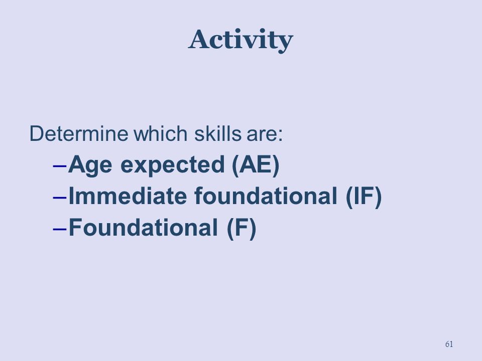 Activity Determine which skills are: –Age expected (AE) –Immediate foundational (IF) –Foundational (F) 61