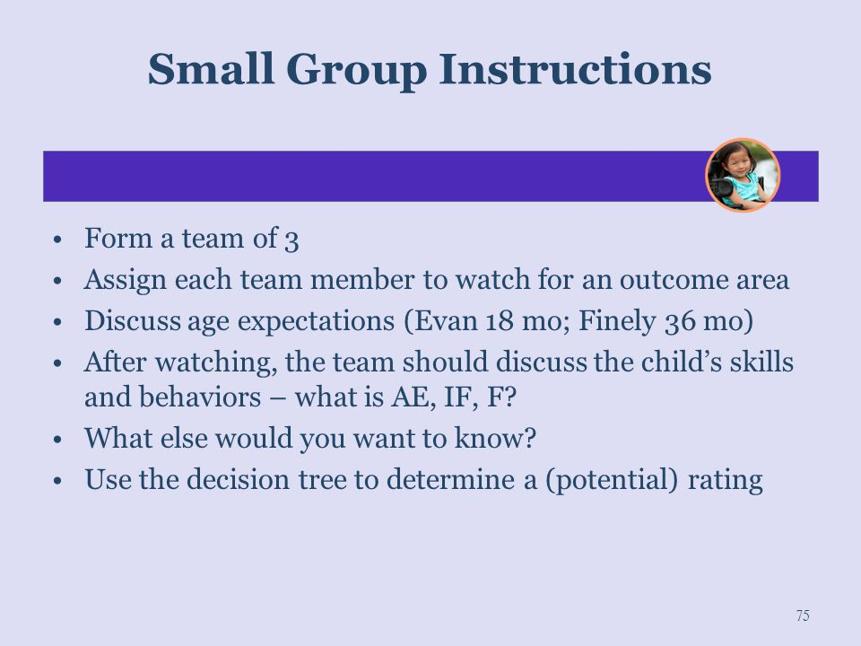 Small Group Instructions 75 Form a team of 3 Assign each team member to watch for an outcome area Discuss age expectations (Evan 18 mo; Finely 36 mo)