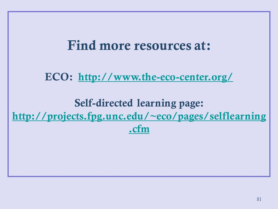 81 Find more resources at: ECO: http://www.the-eco-center.org/http://www.the-eco-center.org/ Self-directed learning page: http://projects.fpg.unc.edu/