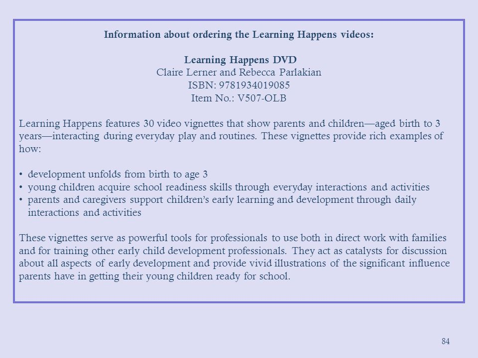84 Information about ordering the Learning Happens videos: Learning Happens DVD Claire Lerner and Rebecca Parlakian ISBN: 9781934019085 Item No.: V507