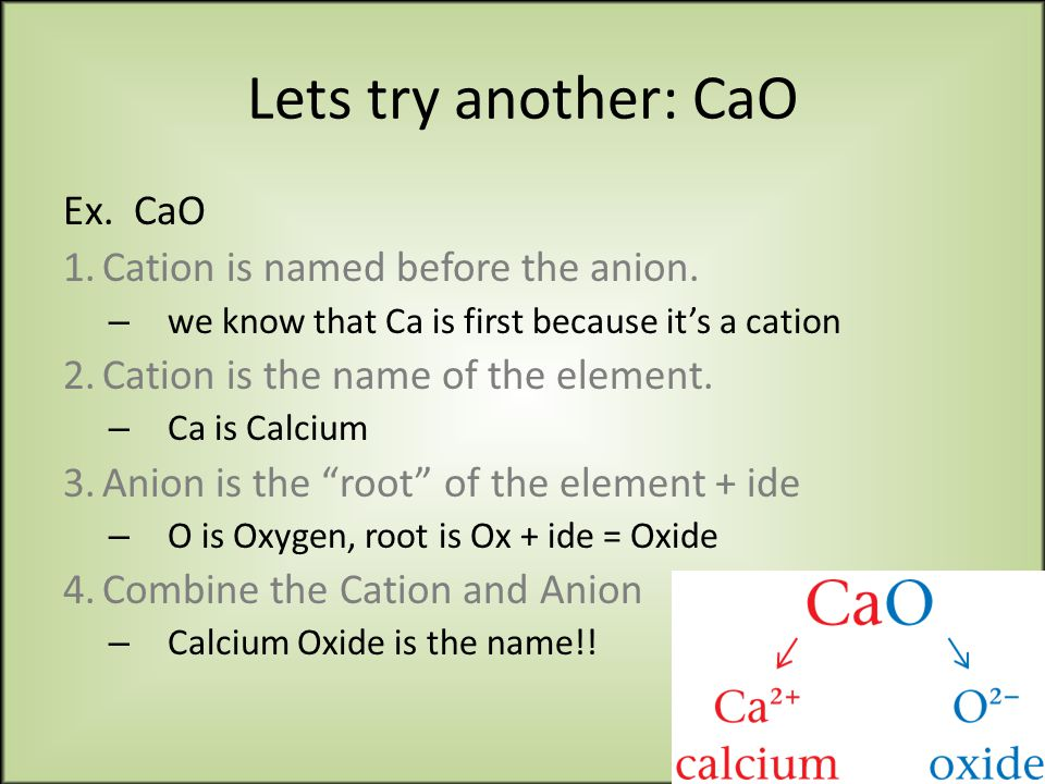 Lets try another: CaO Ex. CaO 1.Cation is named before the anion.
