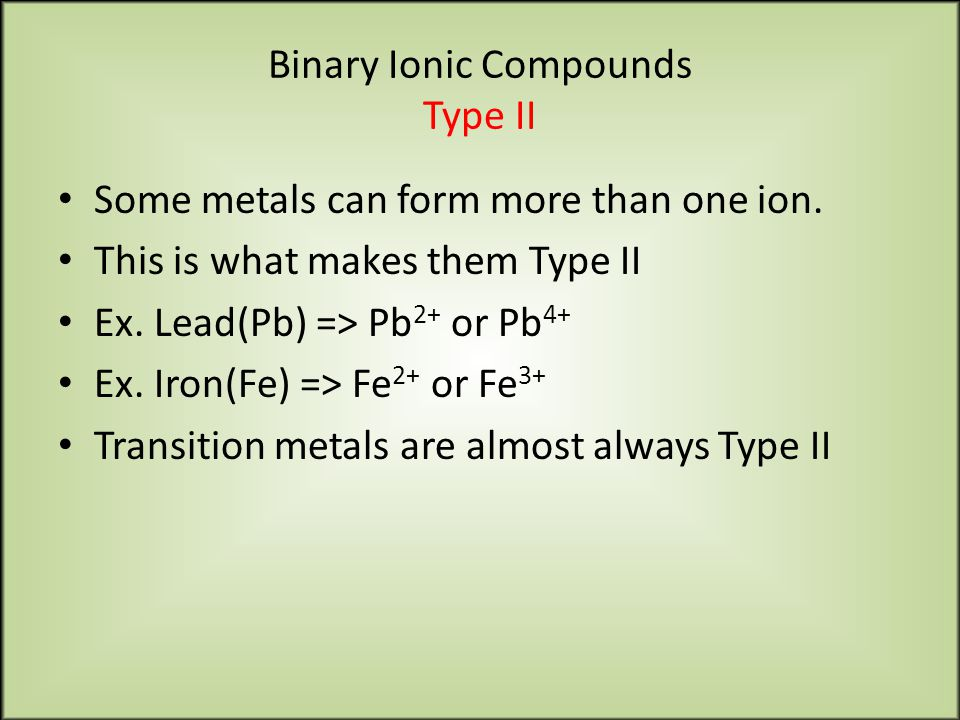 Binary Ionic Compounds Type II Some metals can form more than one ion.