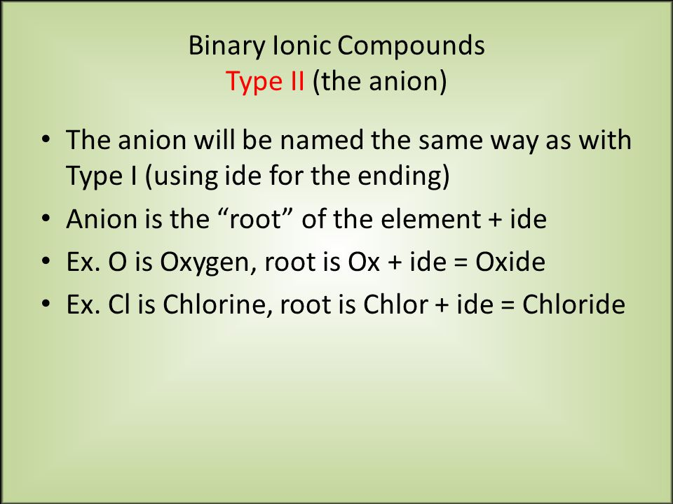 Binary Ionic Compounds Type II (the anion) The anion will be named the same way as with Type I (using ide for the ending) Anion is the root of the element + ide Ex.