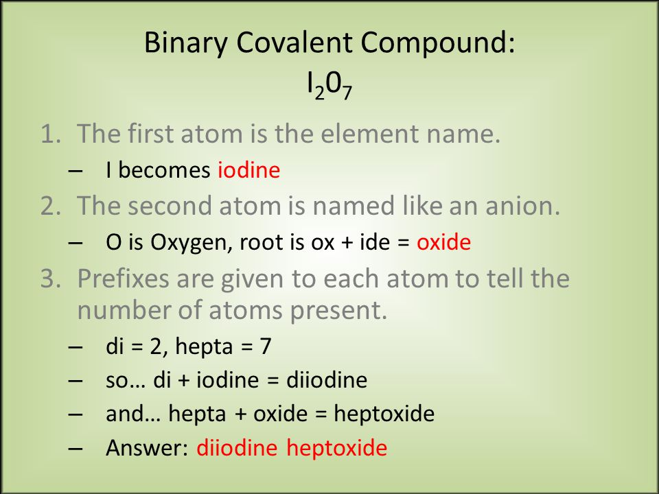 Binary Covalent Compound: I 2 0 7 1.The first atom is the element name.