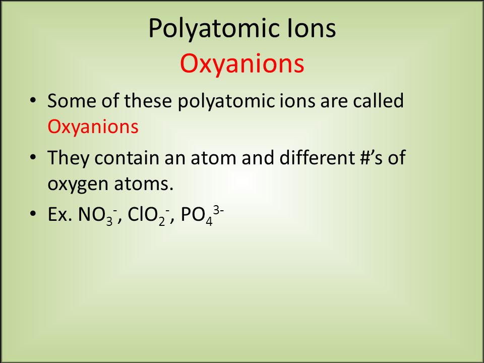 Polyatomic Ions Oxyanions Some of these polyatomic ions are called Oxyanions They contain an atom and different #'s of oxygen atoms.