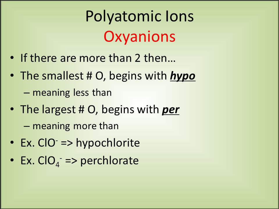 Polyatomic Ions Oxyanions If there are more than 2 then… The smallest # O, begins with hypo – meaning less than The largest # O, begins with per – meaning more than Ex.