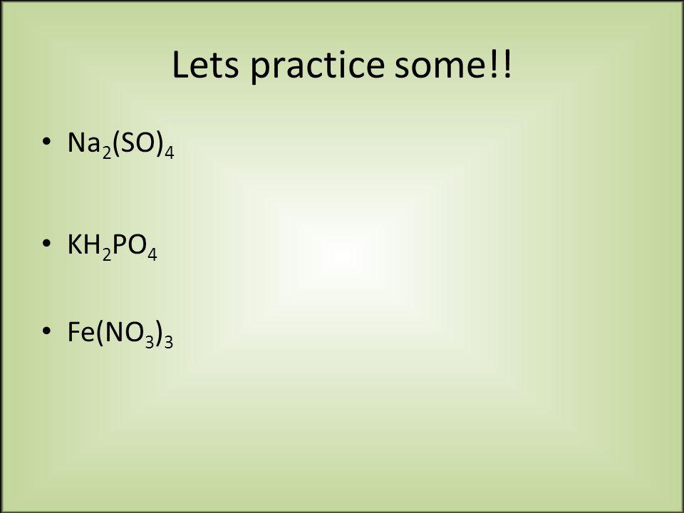 Lets practice some!! Na 2 (SO) 4 KH 2 PO 4 Fe(NO 3 ) 3