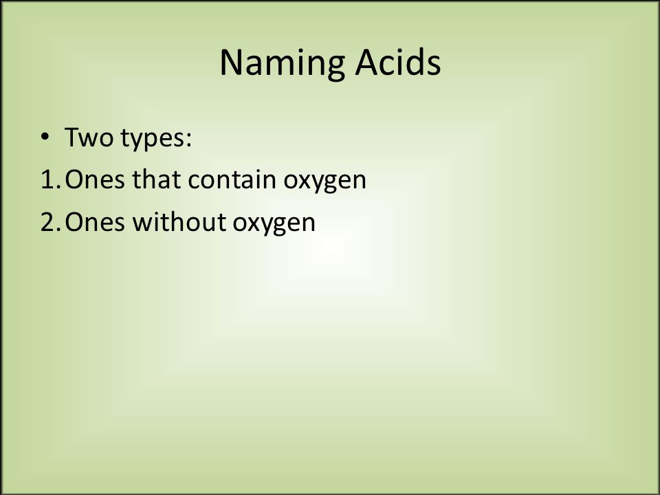 Naming Acids Two types: 1.Ones that contain oxygen 2.Ones without oxygen