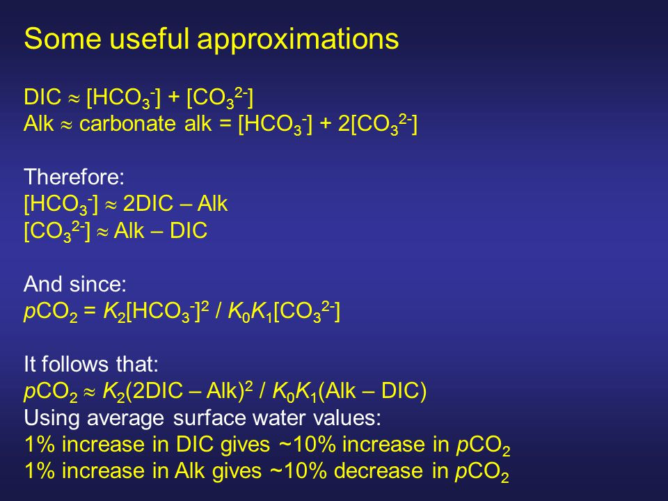 Some useful approximations DIC  [HCO 3 - ] + [CO 3 2- ] Alk  carbonate alk = [HCO 3 - ] + 2[CO 3 2- ] Therefore: [HCO 3 - ]  2DIC – Alk [CO 3 2- ]  Alk – DIC And since: pCO 2 = K 2 [HCO 3 - ] 2 / K 0 K 1 [CO 3 2- ] It follows that: pCO 2  K 2 (2DIC – Alk) 2 / K 0 K 1 (Alk – DIC) Using average surface water values: 1% increase in DIC gives ~10% increase in pCO 2 1% increase in Alk gives ~10% decrease in pCO 2