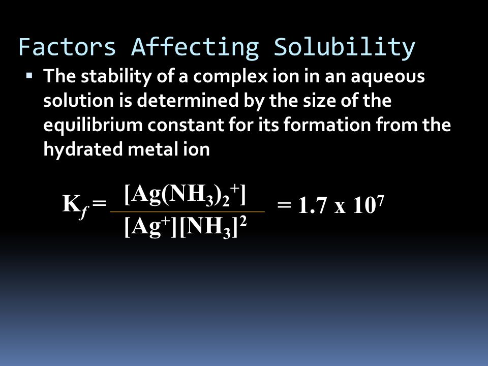 Factors Affecting Solubility  The stability of a complex ion in an aqueous solution is determined by the size of the equilibrium constant for its formation from the hydrated metal ion K f = [Ag(NH 3 ) 2 + ] [Ag + ][NH 3 ] 2 = 1.7 x 10 7