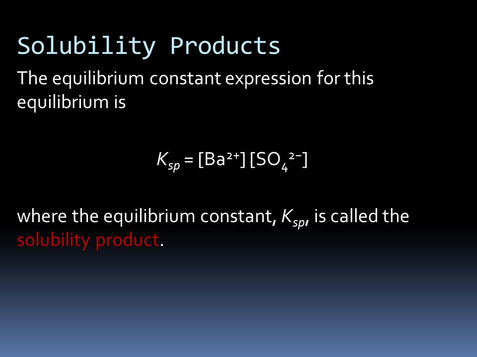 Solubility Products The equilibrium constant expression for this equilibrium is K sp = [Ba 2+ ] [SO 4 2− ] where the equilibrium constant, K sp, is called the solubility product.