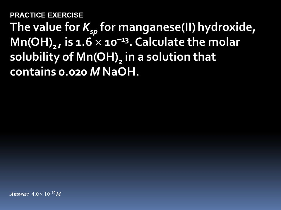 PRACTICE EXERCISE The value for K sp for manganese(II) hydroxide, Mn(OH) 2, is 1.6  10 –13.