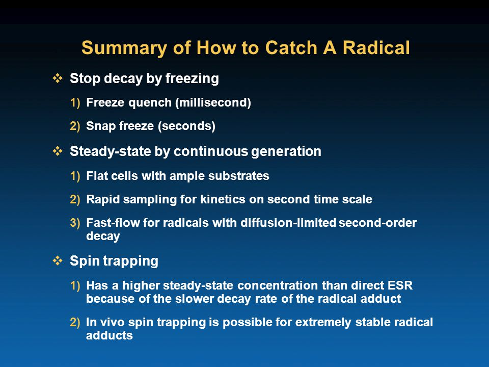 Summary of How to Catch A Radical  Stop decay by freezing 1)Freeze quench (millisecond) 2)Snap freeze (seconds)  Steady-state by continuous generation 1)Flat cells with ample substrates 2)Rapid sampling for kinetics on second time scale 3)Fast-flow for radicals with diffusion-limited second-order decay  Spin trapping 1)Has a higher steady-state concentration than direct ESR because of the slower decay rate of the radical adduct 2)In vivo spin trapping is possible for extremely stable radical adducts