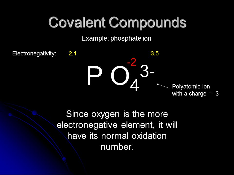 Covalent Compounds Example: phosphate ion P O 4 3- Since oxygen is the more electronegative element, it will have its normal oxidation number.