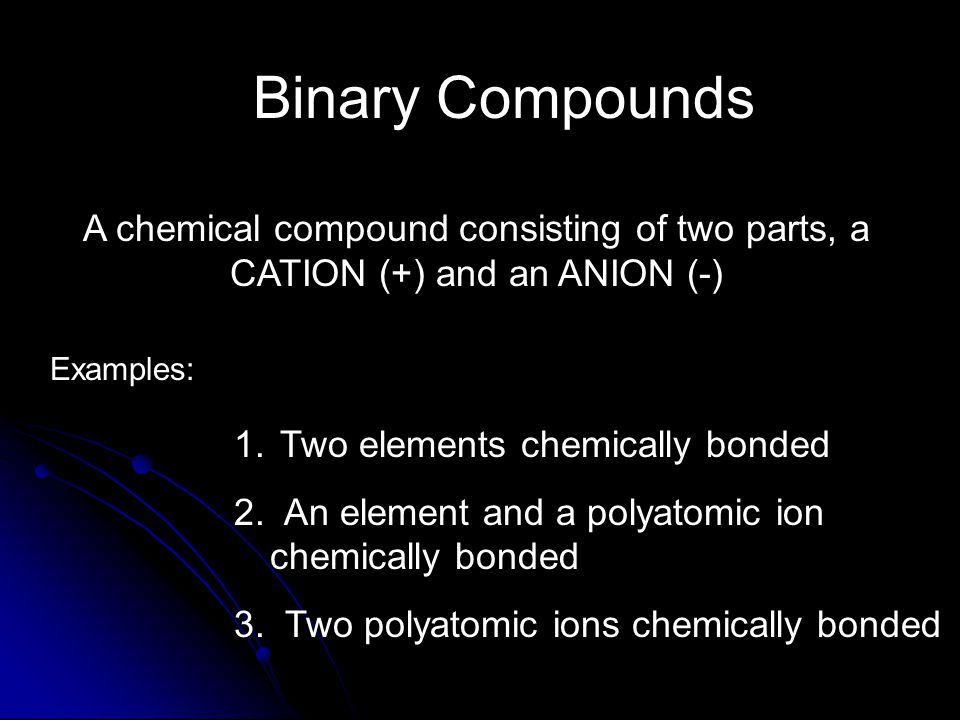 Binary Compounds 1. Two elements chemically bonded 2.