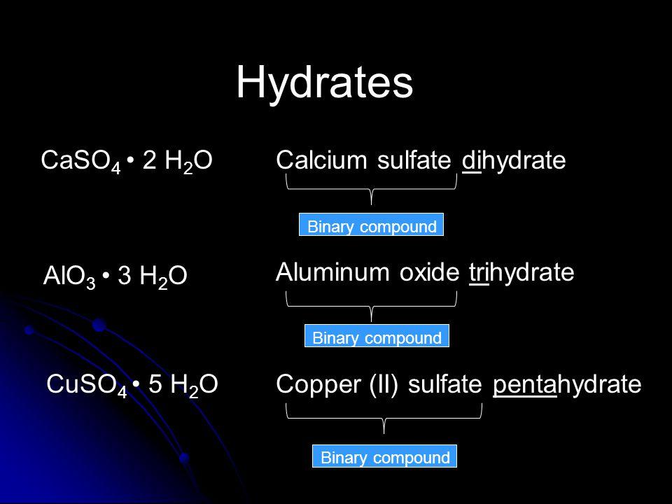 Hydrates CaSO 4 2 H 2 OCalcium sulfate dihydrate CuSO 4 5 H 2 O AlO 3 3 H 2 O Aluminum oxide trihydrate Copper (II) sulfate pentahydrate Binary compound