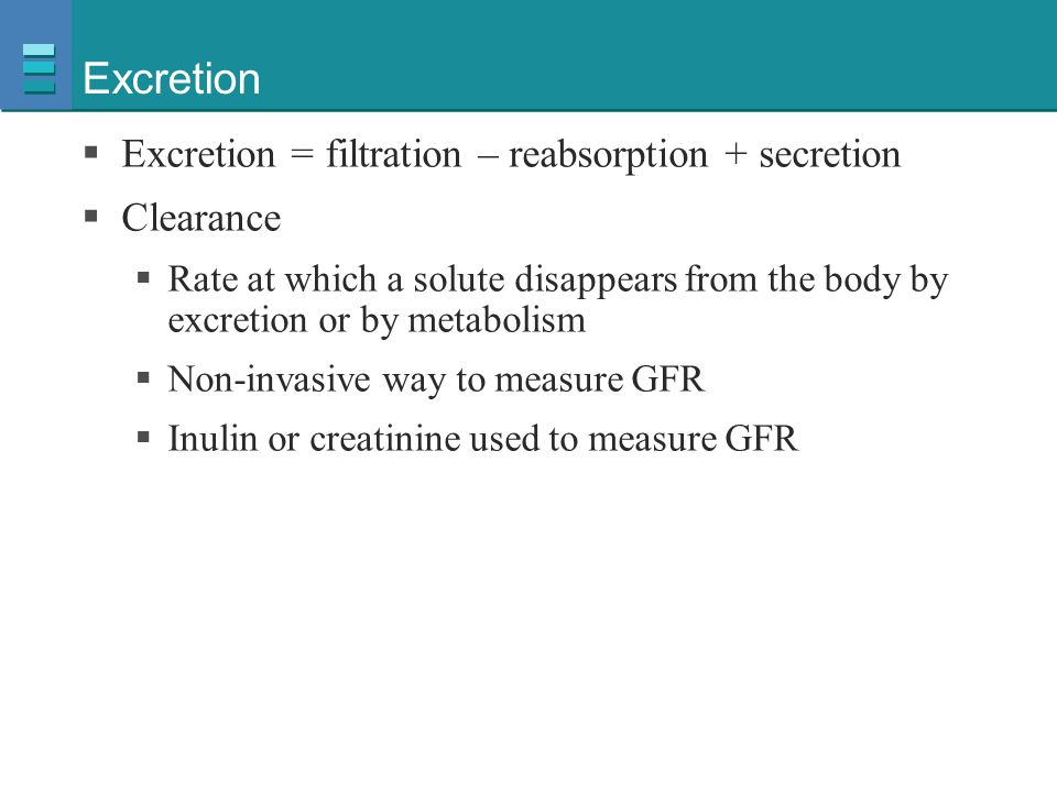 Excretion  Excretion = filtration – reabsorption + secretion  Clearance  Rate at which a solute disappears from the body by excretion or by metabol