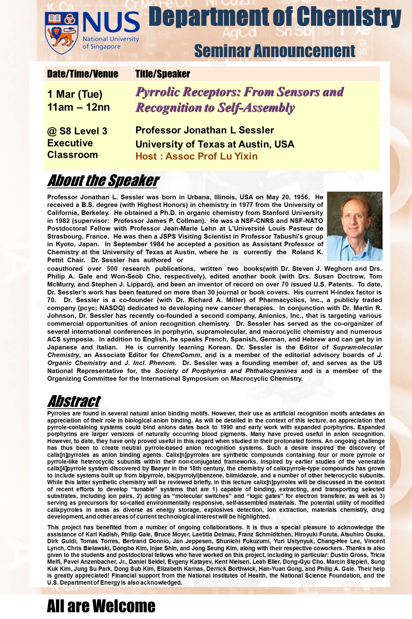 Department of Chemistry Seminar Announcement Date/Time/VenueTitle/Speaker 1 Mar (Tue) 11am – 12nn @ S8 Level 3 Executive Classroom Pyrrolic Receptors: From Sensors and Recognition to Self-Assembly Professor Jonathan L Sessler University of Texas at Austin, USA Host : Assoc Prof Lu Yixin About the Speaker All are Welcome Abstract Professor Jonathan L.
