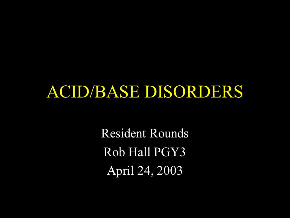 ACID/BASE DISORDERS Resident Rounds Rob Hall PGY3 April 24, 2003