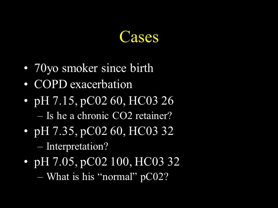 Cases 70yo smoker since birth COPD exacerbation pH 7.15, pC02 60, HC03 26 –Is he a chronic CO2 retainer? pH 7.35, pC02 60, HC03 32 –Interpretation? pH