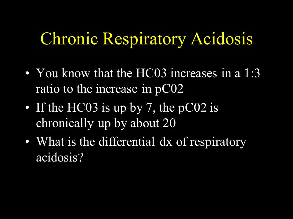 Chronic Respiratory Acidosis You know that the HC03 increases in a 1:3 ratio to the increase in pC02 If the HC03 is up by 7, the pC02 is chronically u