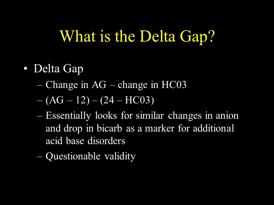 What is the Delta Gap? Delta Gap –Change in AG – change in HC03 –(AG – 12) – (24 – HC03) –Essentially looks for similar changes in anion and drop in b