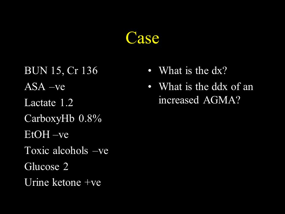 Case BUN 15, Cr 136 ASA –ve Lactate 1.2 CarboxyHb 0.8% EtOH –ve Toxic alcohols –ve Glucose 2 Urine ketone +ve What is the dx? What is the ddx of an in