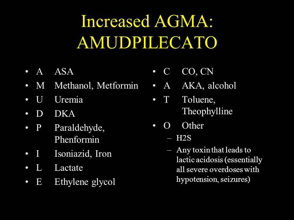 Increased AGMA: AMUDPILECATO AASA MMethanol, Metformin UUremia DDKA PParaldehyde, Phenformin IIsoniazid, Iron LLactate EEthylene glycol CCO, CN AAKA, alcohol TToluene, Theophylline OOther –H2S –Any toxin that leads to lactic acidosis (essentially all severe overdoses with hypotension, seizures)