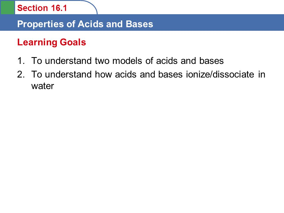 Section 16.1 Properties of Acids and Bases 1.To understand two models of acids and bases 2.To understand how acids and bases ionize/dissociate in water Learning Goals